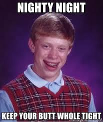 Nighty Night Meme - nighty night keep your butt whole tight bad luck brian meme