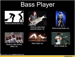 Bass Player Meme - bass playerwhat my friends think i do what my other band members