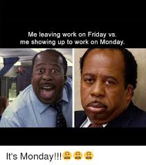 Leaving Work Meme - me leaving work on friday vs me showing up to work on monday it s