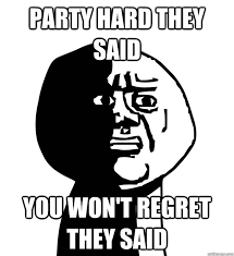 God Why Meme - party hard they said you won t regret they said oh god why