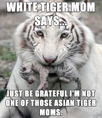 Tiger Mom Meme - white tiger mom says meme on imgur