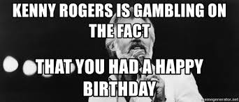 Kenny Rogers Meme - kenny rogers is gambling on the fact that you had a happy birthday