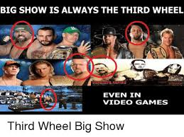 3rd Wheel Meme - big show is always the third wheel even in video gammes third