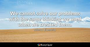we cannot solve our problems with the same thinking we used when we