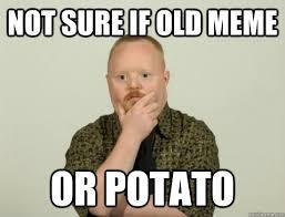 Potatoe Meme - not sure if old meme or potato pondering retard quickmeme