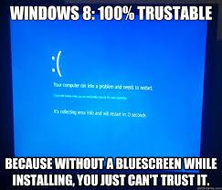 Windows Meme - windows 8 100 trustable because without a bluescreen while
