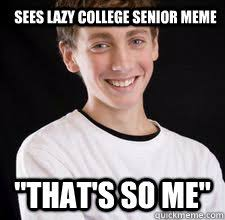 Thats So Meme - sees lazy college senior meme that s so me high school