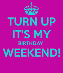 Birthday Weekend Meme - it s your birthday weekend turn up it s my birthday weekend