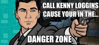 Danger Zone Meme - call kenny loggins cause your in the danger zone archer