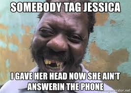 Jessica Meme - somebody tag jessica i gave her head now she ain t answerin the
