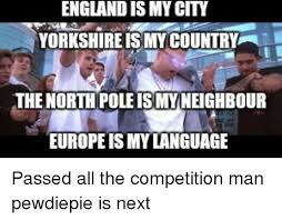 England Memes - england is my city yorkshire is my country the north pole is my