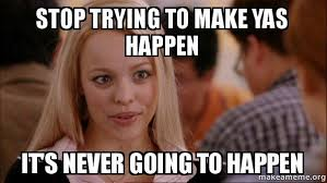 Yas Meme - stop trying to make yas happen it s never going to happen mean