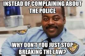 Stop Breaking The Law Meme - instead of complaining about the police why don t you just stop