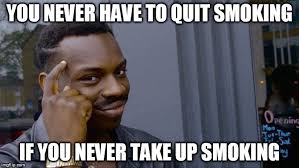 Stop Smoking Memes - you never have to quit smoking if you never take up smoking meme