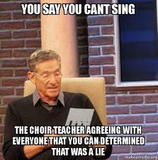 Choir Memes - you say you cant sing the choir teacher agreeing with everyone