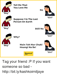 Boy Girl Memes - tell me that you love me no boy girl suppose i m the last person