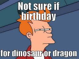 What If Dinosaur Meme - birthday meme quickmeme