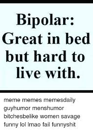 Bipolar Meme - bipolar great in bed but hard to live with meme memes memesdaily