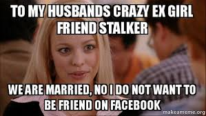 Crazy Meme Girl - to my husbands crazy ex girl friend stalker we are married no i