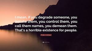 Mean Names Phillip C Mcgraw Quote U201ci Mean If You Degrade Someone You