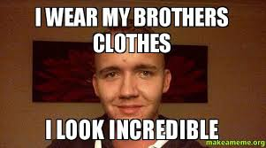 Clothes Meme - i wear my brothers clothes i look incredible make a meme