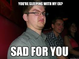 My Ex Meme - you re sleeping with my ex sad for you sad for you student