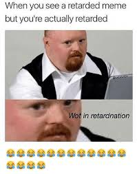 Retard Meme Generator - when you see a retarded meme but you re actually retarded wot in