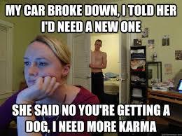 I Need A Girlfriend Meme - my car broke down i told her i d need a new one she said no you