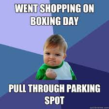 Boxing Day Meme - went shopping on boxing day pull through parking spot success