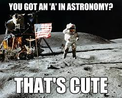 Astronomy Memes - you got an a in astronomy that s cute unimpressed astronaut