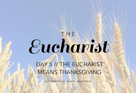 eucharist day 5 eucharist means thanksgiving of
