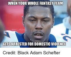 Domestic Violence Meme - when your whole fantasyteam memes getsarrested for domestic violence