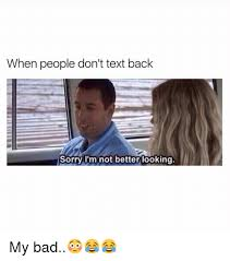 Text Back Meme - when people don t text back sorry i m not better looking my bad