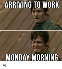 arriving to work monday morning mt meme on me me