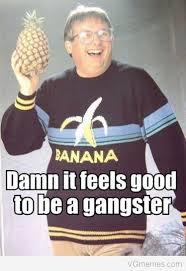 Funny Gangster Meme - damn it feels good to be a gangsta meme yahoo image search