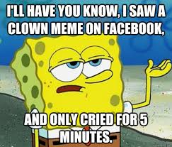 Funny Clown Meme - i ll have you know i saw a clown meme on facebook and only cried