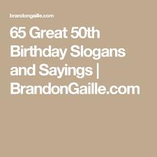 50 birthday sayings 65 great 50th birthday slogans and sayings slogan 50th and birthdays