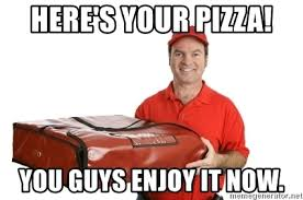 Pizza Delivery Meme - here s your pizza you guys enjoy it now pizza delivery