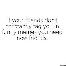 Funny Memes About Friends - tag your friend show them you are their real friend be like