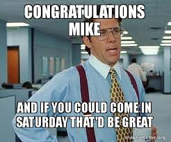 Mike Meme - congratulations mike and if you could come in saturday that d be