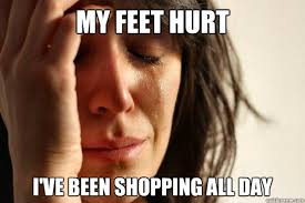 All Day Meme - my feet hurt i ve been shopping all day first world problems