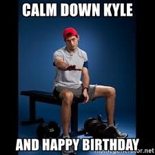Happy Birthday Gym Meme - calm down kyle and happy birthday gym paul ryan gosling meme