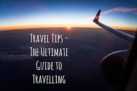 travel tips the ultimate guide to travelling