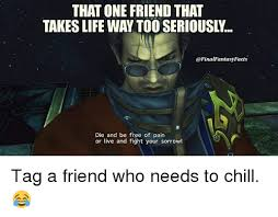 Final Fantasy Memes - that one friend that takeslife way tooseriously fantasy facts die