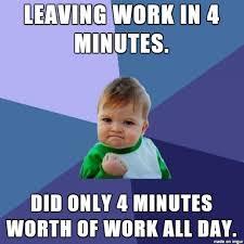 Leaving Work Meme - leaving work in 4 minutes meme on imgur