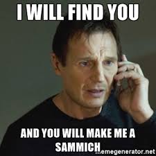 Make Me A Sammich Meme - i will find you and you will make me a sammich taken meme meme