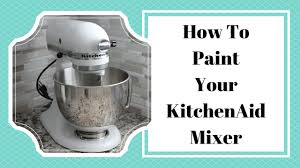 Kitchen Aide Mixer by How To Paint Your Kitchenaid Mixer Youtube