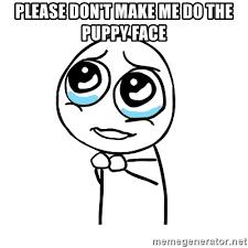 Puppy Face Meme - please don t make me do the puppy face pleaseguy meme generator