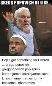 Funny Spurs Memes - gregg popovich belike pop s got something for lebron gregg popovich
