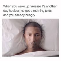 Good Morning Funny Meme - when you wake up n realize it s another day hopeless no good